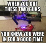 When You Got These Two Guns...
