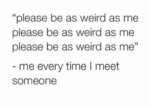 Please Be As Weird As I Am...
