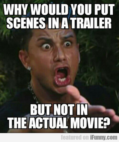 Why Would You Put Scenes In A Trailer...