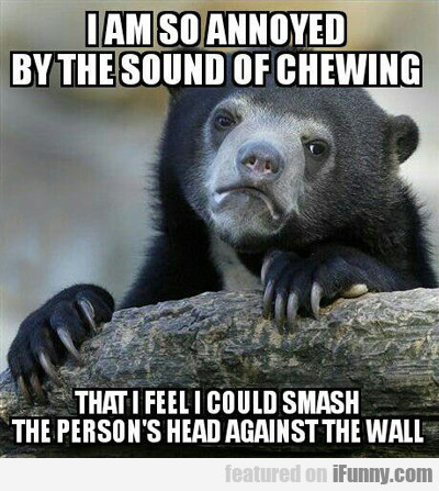 I Am So Annoyed By The Sound Of Chewing...