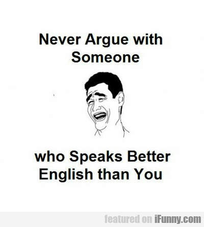 Never Argue With Someone Who Speaks Better English