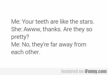 Me: Your Teeth Are Like The Stars...