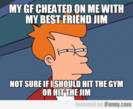 My Gf Cheated On Me With Jim...