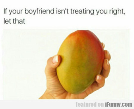 If Your Boyfriend Isn't Treating You Right...