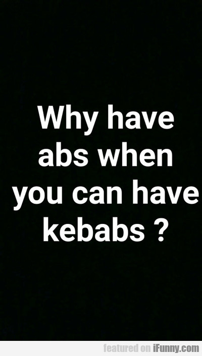 why have abs when you can have kebabs?