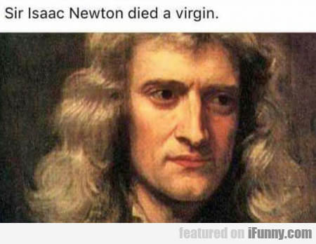 Sir Isaac Newton Died A Virgin...