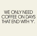 We Only Need Coffee On Days That End In Y...