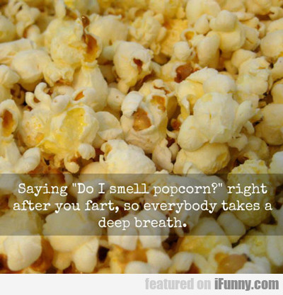 Saying Do I Smell Popcorn After You Fart...