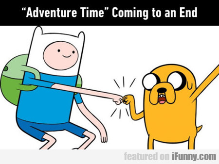 Adventure Time Coming To An End...