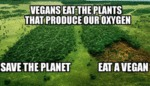 Vegans Eat The Plants That Produce...