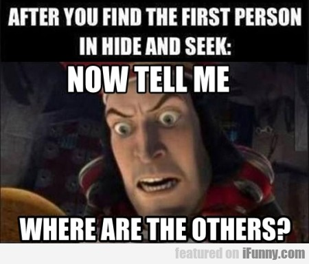 After you find the first person in hide and seek..