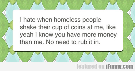 I Hate When Homeless People Shake Money At Me...