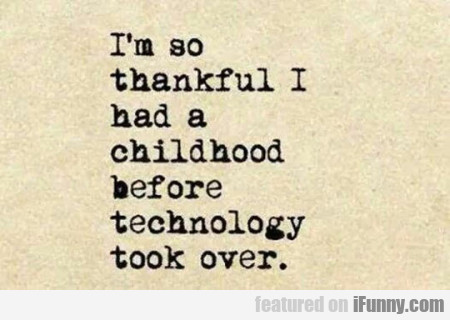 I'm So Thankful I Had A Childhood Before...