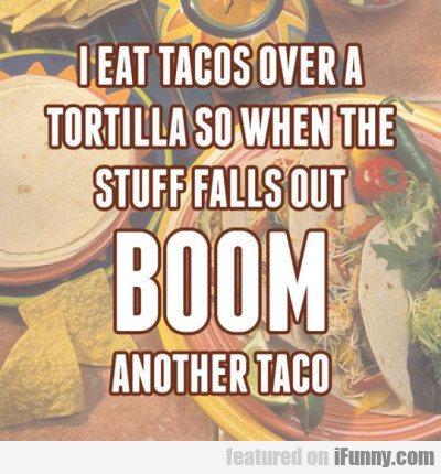 I Eat Tacos Over A Tortilla So When...