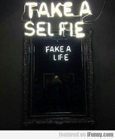 Take A Selfie Fake A Life...