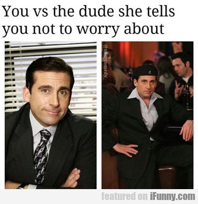 You Vs The Dude She Tells You Not To Worry...