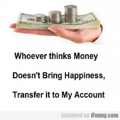 Whoever Thinks Money Doesn't Brings Happiness...