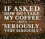 If Asked How Do I Take My Coffee...