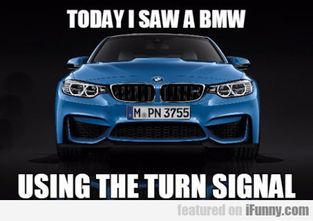 Today I Saw A Bmw Using The Turn Signal...