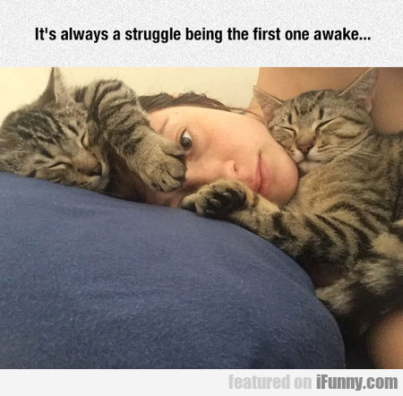 It's always a struggle being the first one awake..