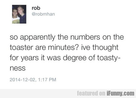 Apparently The Numbers On The Toaster Are Minutes