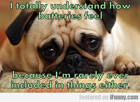 I Totally Understand How Batteries Feel