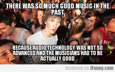 There Was So Much Good Music Before...