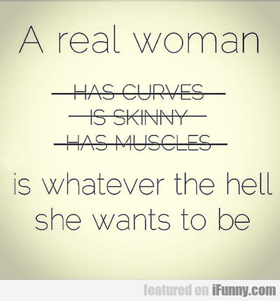 A Real Woman Is Whatever She Wants To Be...