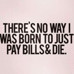 There Was No Way I Was Born Just To Pay Bills...