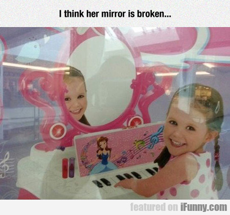 I Think The Mirror Is Broken...