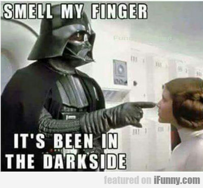 Smell My Finger... It's Been In The Darkside...
