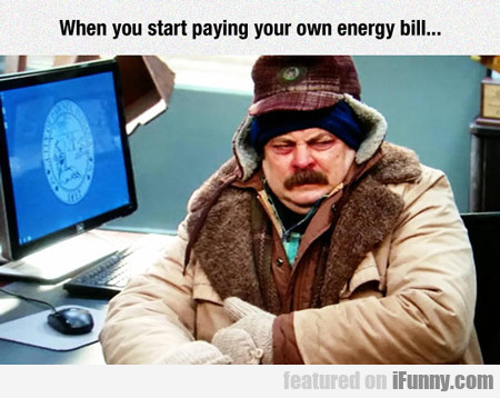 when you start paying for your own energy bill...