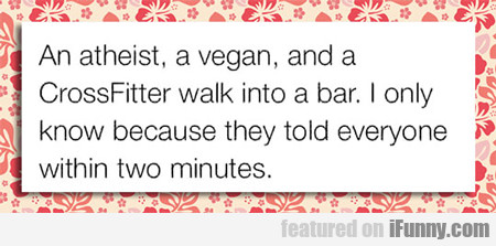 An Atheist, Vegan And Cross Fit Walk Into A Bar...