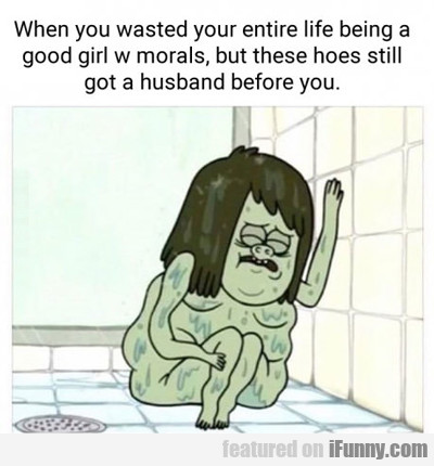 when you wasted your entire life...