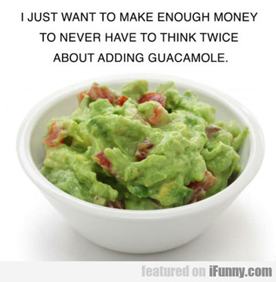 I Just Want To Be Rich Enough To Get Guacamole....