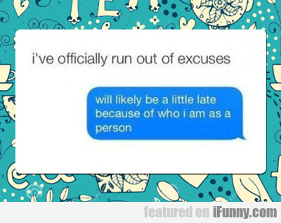 I've Officially Run Out Of Excuses...