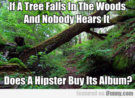 if a tree falls in the woods does a hipster...