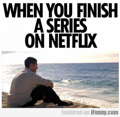When You Finish A Netflix Series...
