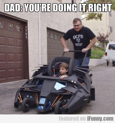 dad: you're doing it right...