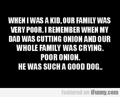 When I Was A Child Our Family Was Poor...