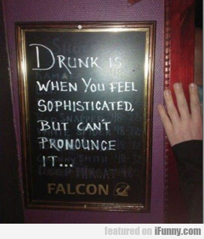 drunk is when you feel sophisticated but can't...