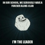 In Our School We Have A Forever Alone Club...