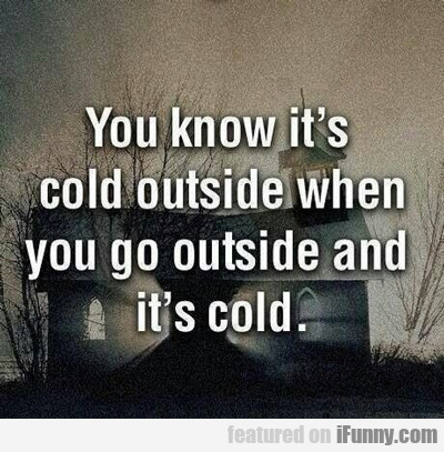 You Know It's Cold Outside When...