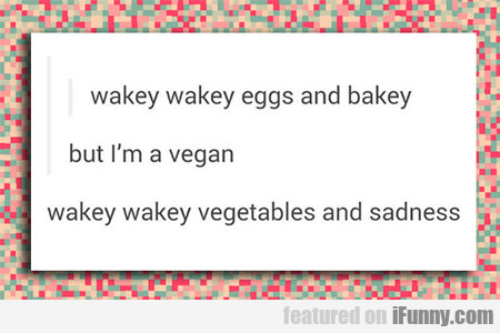 Wakey Wakey Eggs And And Bakey, But I'm Vegan...