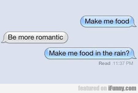 Make Me Food. Be More Romantic. Make Me...