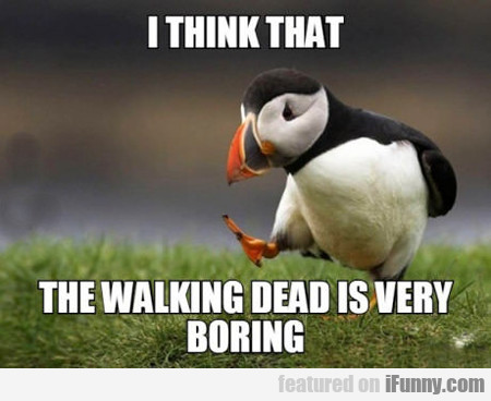I Think That The Walking Dead Is Very Boring...