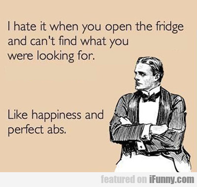 I Hate It When You Open The Fridge And Can't Find