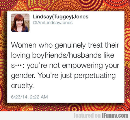Women who genuinely treat their loving...