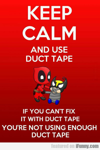 keep calm and use duct tape...