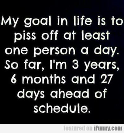 My Goal In Life Is To Piss Off...